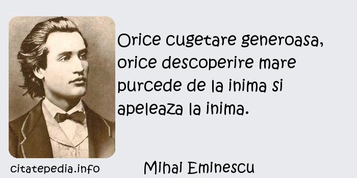 Mihai Eminescu - Orice cugetare generoasa, orice descoperire mare purcede de la inima si apeleaza la inima.