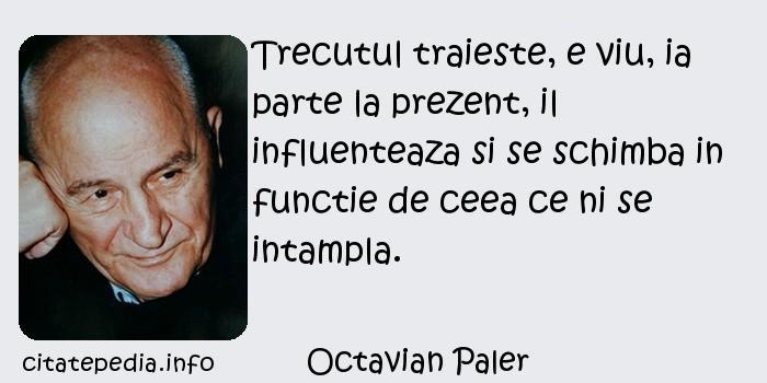 Octavian Paler - Trecutul traieste, e viu, ia parte la prezent, il influenteaza si se schimba in functie de ceea ce ni se intampla.