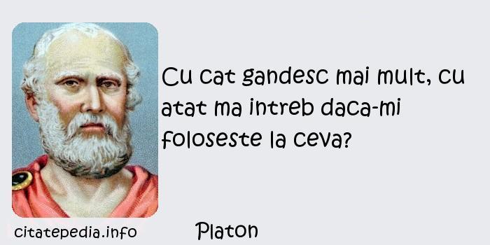 Platon - Cu cat gandesc mai mult, cu atat ma intreb daca-mi foloseste la ceva?