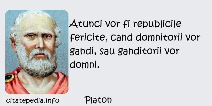 Platon - Atunci vor fi republicile fericite, cand domnitorii vor gandi, sau ganditorii vor domni.