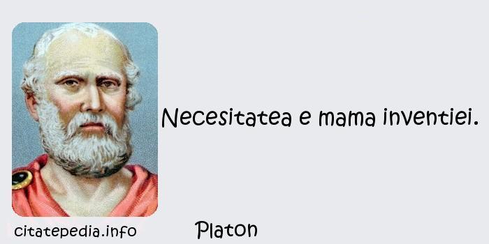 Platon - Necesitatea e mama inventiei.
