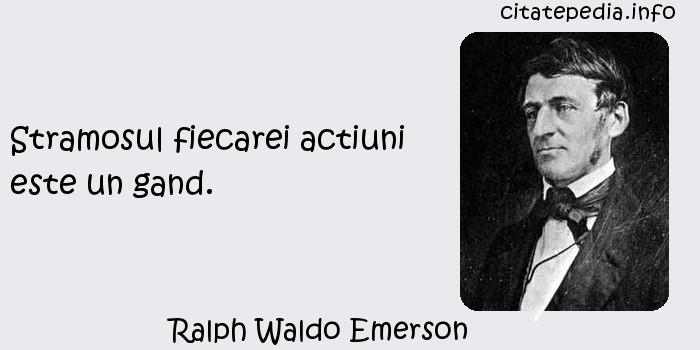 Ralph Waldo Emerson - Stramosul fiecarei actiuni este un gand.