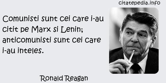 Ronald Reagan - Comunisti sunt cei care i-au citit pe Marx si Lenin; anticomunisti sunt cei care i-au inteles.
