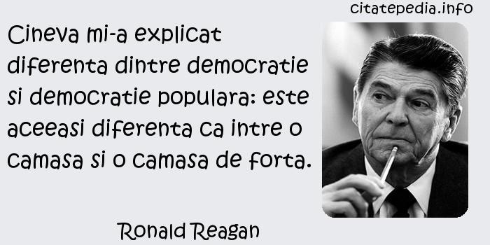 Ronald Reagan - Cineva mi-a explicat diferenta dintre democratie si democratie populara: este aceeasi diferenta ca intre o camasa si o camasa de forta.