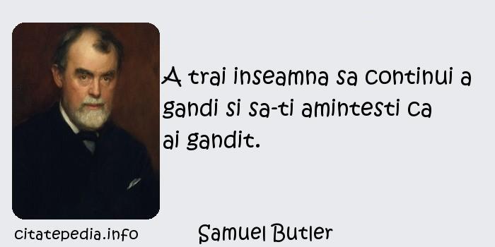 Samuel Butler - A trai inseamna sa continui a gandi si sa-ti amintesti ca ai gandit.