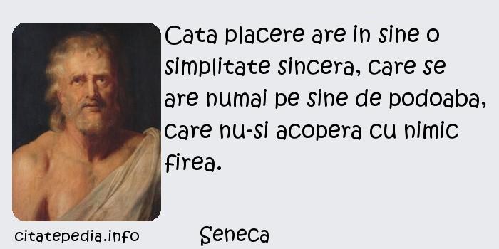 Seneca - Cata placere are in sine o simplitate sincera, care se are numai pe sine de podoaba, care nu-si acopera cu nimic firea.