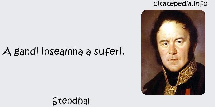 Stendhal - A gandi inseamna a suferi.