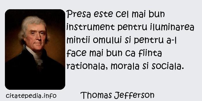 Thomas Jefferson - Presa este cel mai bun instrument pentru iluminarea mintii omului si pentru a-l face mai bun ca fiinta rationala, morala si sociala.