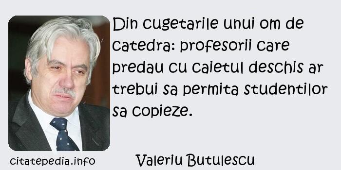 Valeriu Butulescu - Din cugetarile unui om de catedra: profesorii care predau cu caietul deschis ar trebui sa permita studentilor sa copieze.