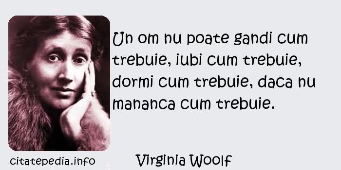 Virginia Woolf - Un om nu poate gandi cum trebuie, iubi cum trebuie, dormi cum trebuie, daca nu mananca cum trebuie.