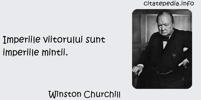 Winston Churchill - Imperiile viitorului sunt imperiile mintii.