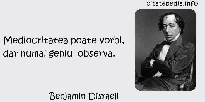 Benjamin Disraeli - Mediocritatea poate vorbi, dar numai geniul observa.