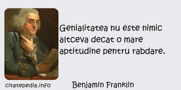 Benjamin Franklin - Genialitatea nu este nimic altceva decat o mare aptitudine pentru rabdare.