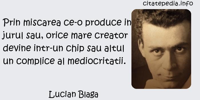Lucian Blaga - Prin miscarea ce-o produce in jurul sau, orice mare creator devine intr-un chip sau altul un complice al mediocritatii.