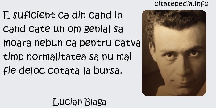 Lucian Blaga - E suficient ca din cand in cand cate un om genial sa moara nebun ca pentru catva timp normalitatea sa nu mai fie deloc cotata la bursa.