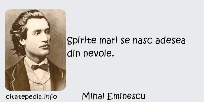 Mihai Eminescu - Spirite mari se nasc adesea din nevoie.