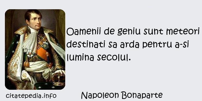 Napoleon Bonaparte - Oamenii de geniu sunt meteori destinati sa arda pentru a-si lumina secolul.
