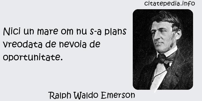 Ralph Waldo Emerson - Nici un mare om nu s-a plans vreodata de nevoia de oportunitate.