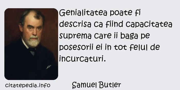 Samuel Butler - Genialitatea poate fi descrisa ca fiind capacitatea suprema care ii baga pe posesorii ei in tot felul de incurcaturi.