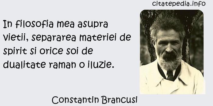 Constantin Brancusi - In filosofia mea asupra vietii, separarea materiei de spirit si orice soi de dualitate raman o iluzie.