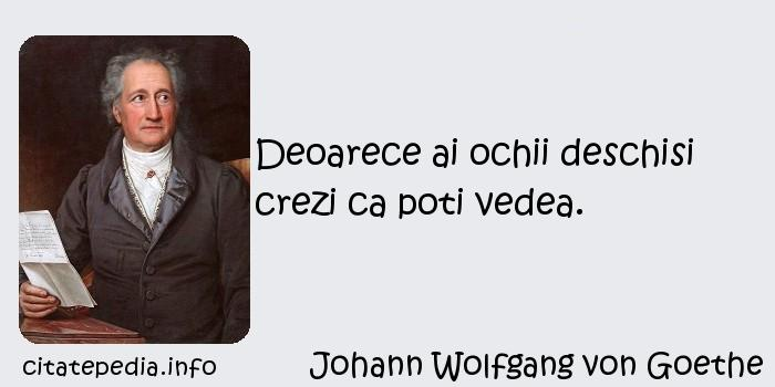 Johann Wolfgang von Goethe - Deoarece ai ochii deschisi crezi ca poti vedea.