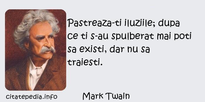 Mark Twain - Pastreaza-ti iluziile; dupa ce ti s-au spulberat mai poti sa existi, dar nu sa traiesti.