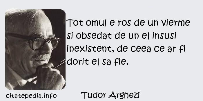 Tudor Arghezi - Tot omul e ros de un vierme si obsedat de un el insusi inexistent, de ceea ce ar fi dorit el sa fie.