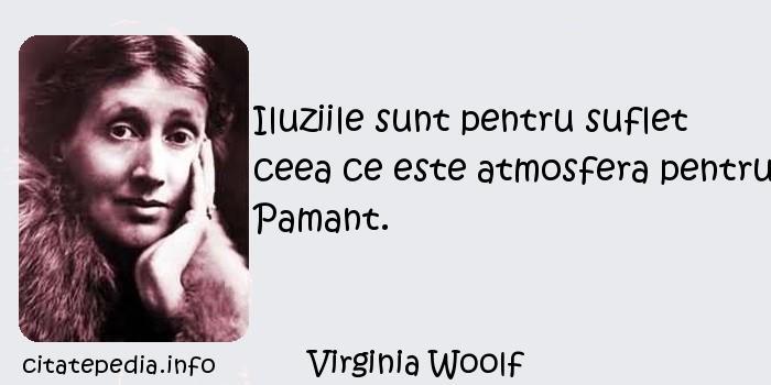 Virginia Woolf - Iluziile sunt pentru suflet ceea ce este atmosfera pentru Pamant.