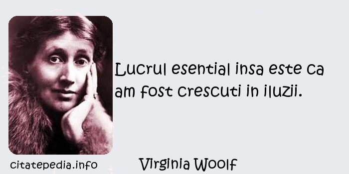 Virginia Woolf - Lucrul esential insa este ca am fost crescuti in iluzii.