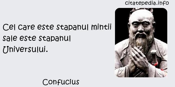 Confucius - Cel care este stapanul mintii sale este stapanul Universului.