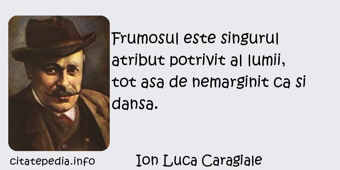 Ion Luca Caragiale - Frumosul este singurul atribut potrivit al lumii, tot asa de nemarginit ca si dansa.