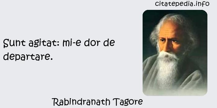 Rabindranath Tagore - Sunt agitat: mi-e dor de departare.