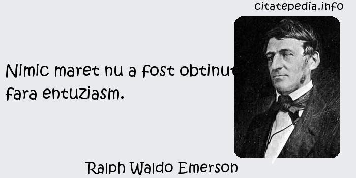 Ralph Waldo Emerson - Nimic maret nu a fost obtinut fara entuziasm.