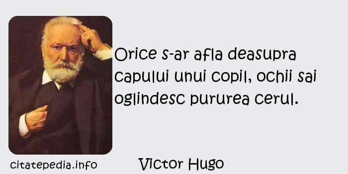 Victor Hugo - Orice s-ar afla deasupra capului unui copil, ochii sai oglindesc pururea cerul.