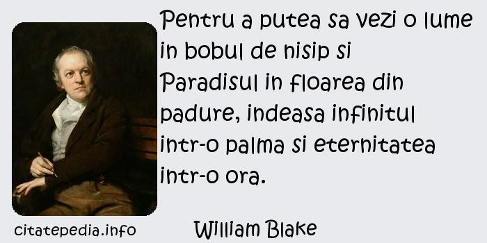 William Blake - Pentru a putea sa vezi o lume in bobul de nisip si Paradisul in floarea din padure, indeasa infinitul intr-o palma si eternitatea intr-o ora.