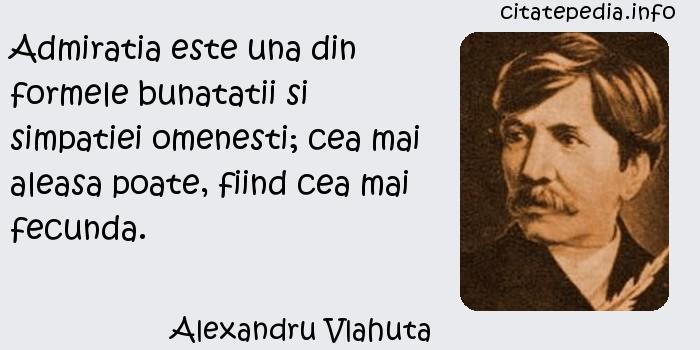 Alexandru Vlahuta - Admiratia este una din formele bunatatii si simpatiei omenesti; cea mai aleasa poate, fiind cea mai fecunda.