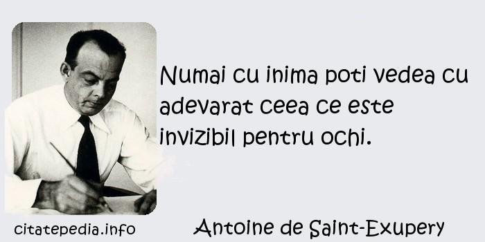 Antoine de Saint-Exupery - Numai cu inima poti vedea cu adevarat ceea ce este invizibil pentru ochi.