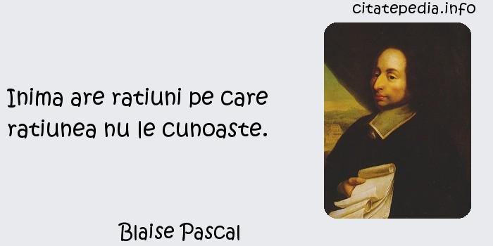 Blaise Pascal - Inima are ratiuni pe care ratiunea nu le cunoaste.