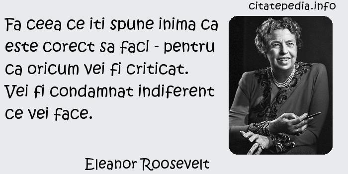 Eleanor Roosevelt - Fa ceea ce iti spune inima ca este corect sa faci - pentru ca oricum vei fi criticat. Vei fi condamnat indiferent ce vei face.