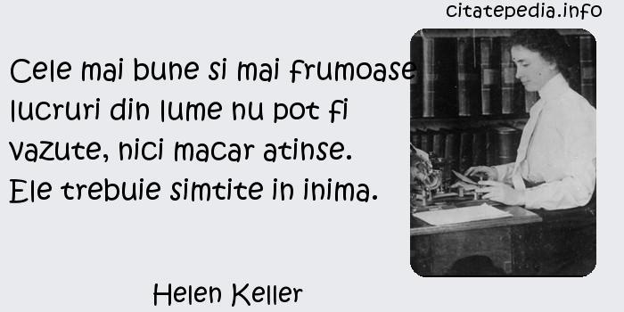 Helen Keller - Cele mai bune si mai frumoase lucruri din lume nu pot fi vazute, nici macar atinse. Ele trebuie simtite in inima.