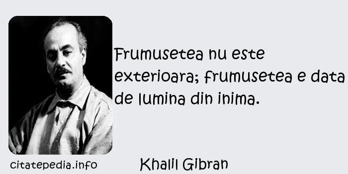 Khalil Gibran - Frumusetea nu este exterioara; frumusetea e data de lumina din inima.