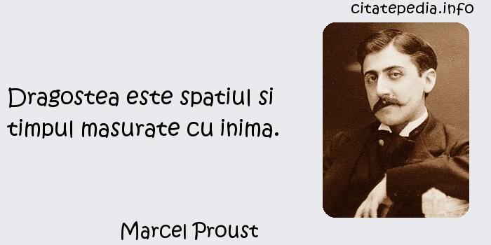 Marcel Proust - Dragostea este spatiul si timpul masurate cu inima.