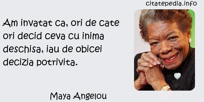 Maya Angelou - Am invatat ca, ori de cate ori decid ceva cu inima deschisa, iau de obicei decizia potrivita.