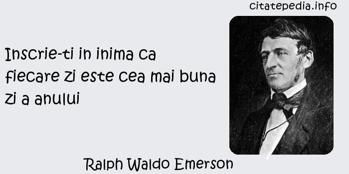 Ralph Waldo Emerson - Inscrie-ti in inima ca fiecare zi este cea mai buna zi a anului
