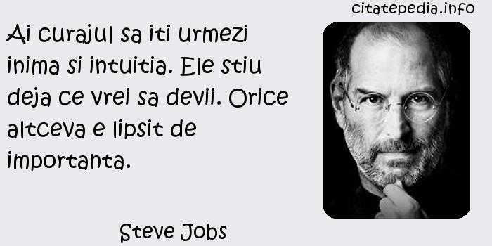 Steve Jobs - Ai curajul sa iti urmezi inima si intuitia. Ele stiu deja ce vrei sa devii. Orice altceva e lipsit de importanta.