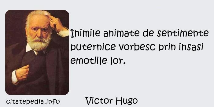 Victor Hugo - Inimile animate de sentimente puternice vorbesc prin insasi emotiile lor.