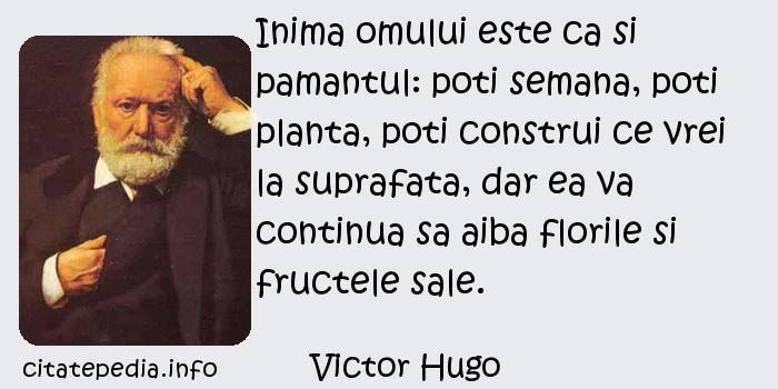 Victor Hugo - Inima omului este ca si pamantul: poti semana, poti planta, poti construi ce vrei la suprafata, dar ea va continua sa aiba florile si fructele sale.