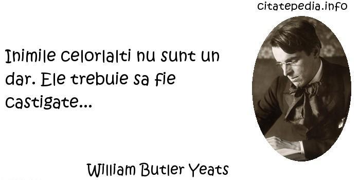William Butler Yeats - Inimile celorlalti nu sunt un dar. Ele trebuie sa fie castigate...