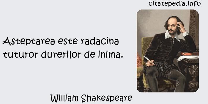 William Shakespeare - Asteptarea este radacina tuturor durerilor de inima.