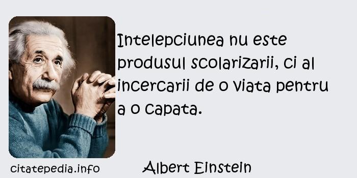 Albert Einstein - Intelepciunea nu este produsul scolarizarii, ci al incercarii de o viata pentru a o capata.
